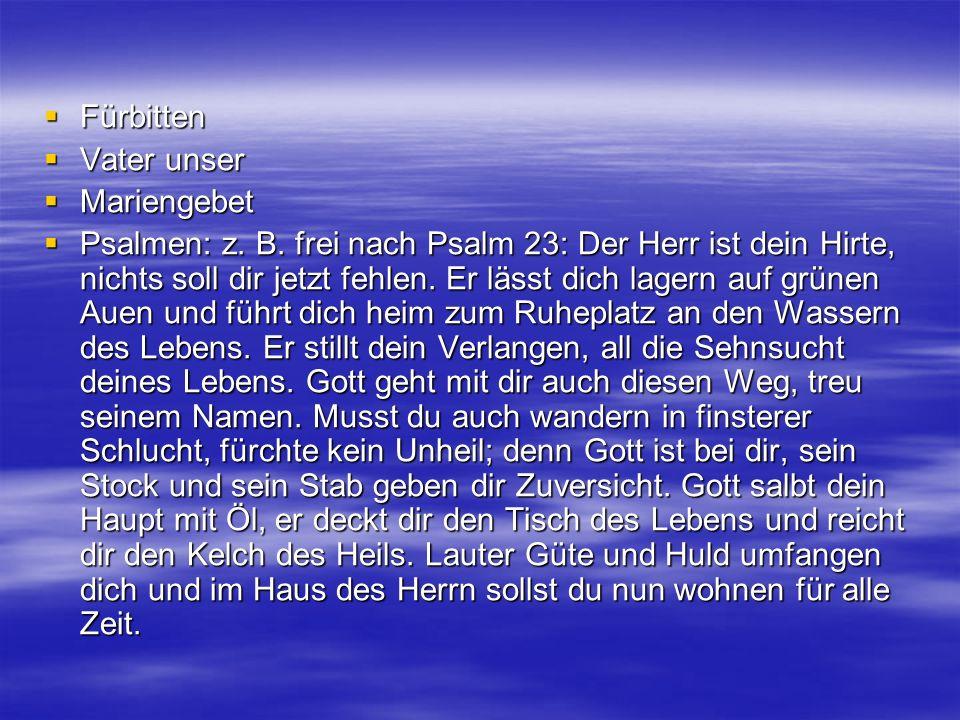 Fürbitten Fürbitten Vater unser Vater unser Mariengebet Mariengebet Psalmen: z. B. frei nach Psalm 23: Der Herr ist dein Hirte, nichts soll dir jetzt
