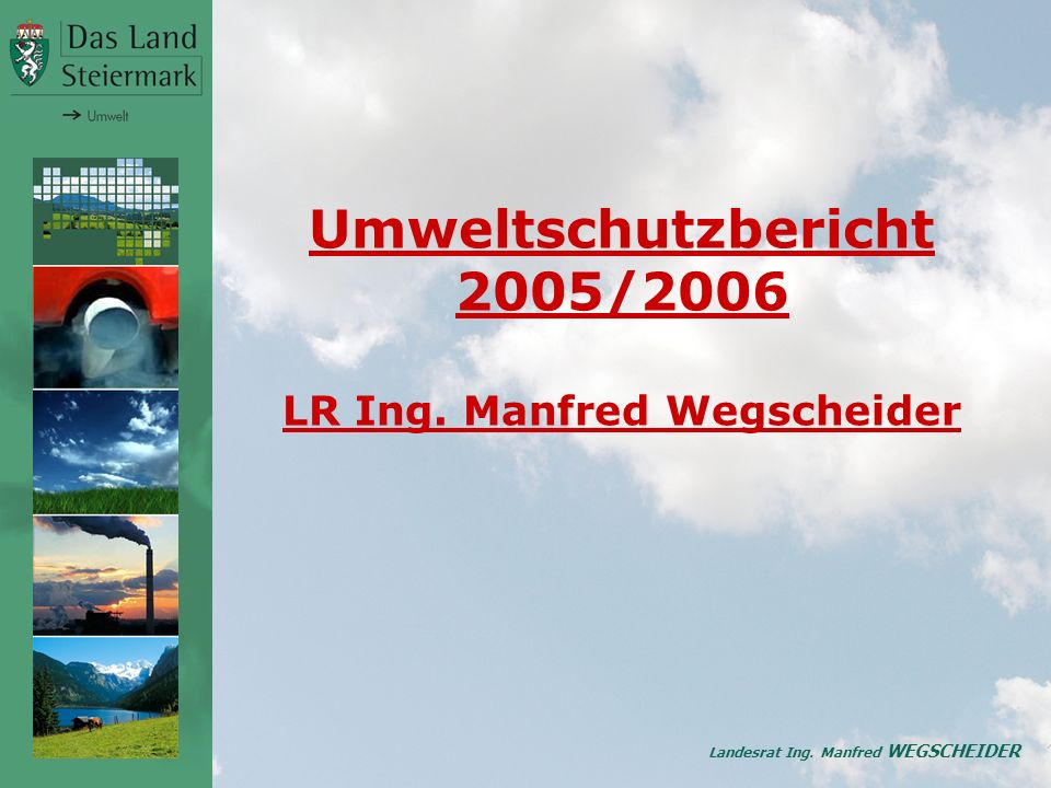 Landesrat Ing. Manfred WEGSCHEIDER Umweltschutzbericht 2005/2006 LR Ing. Manfred Wegscheider