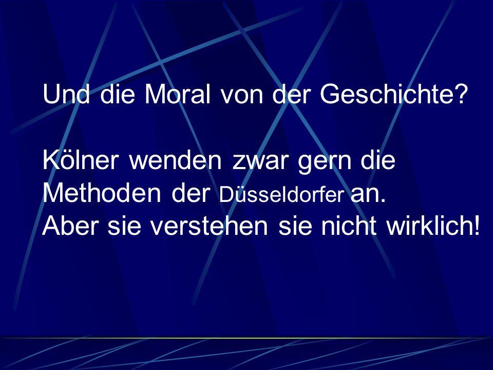Und die Moral von der Geschichte? Kölner wenden zwar gern die Methoden der Düsseldorfer an. Aber sie verstehen sie nicht wirklich!