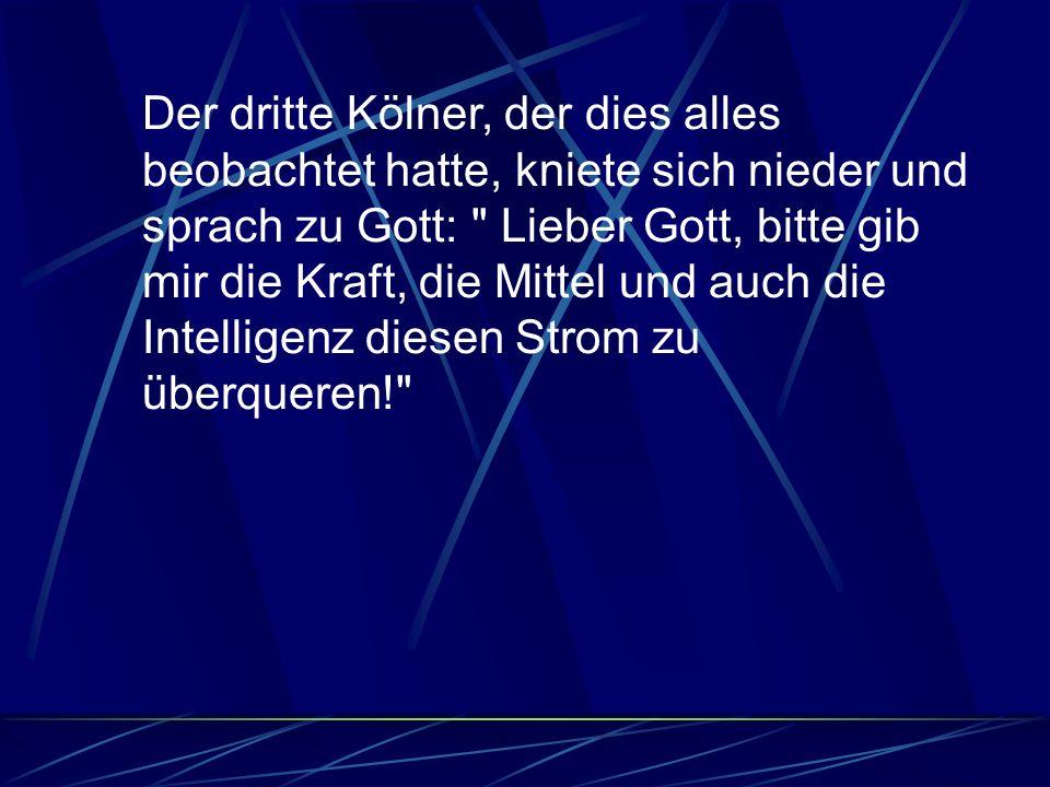 Der dritte Kölner, der dies alles beobachtet hatte, kniete sich nieder und sprach zu Gott: Lieber Gott, bitte gib mir die Kraft, die Mittel und auch die Intelligenz diesen Strom zu überqueren!