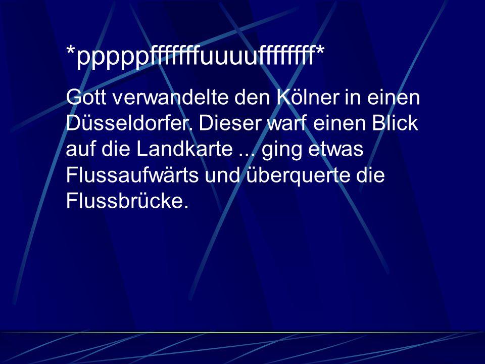 *pppppfffffffuuuuffffffff* Gott verwandelte den Kölner in einen Düsseldorfer. Dieser warf einen Blick auf die Landkarte... ging etwas Flussaufwärts un