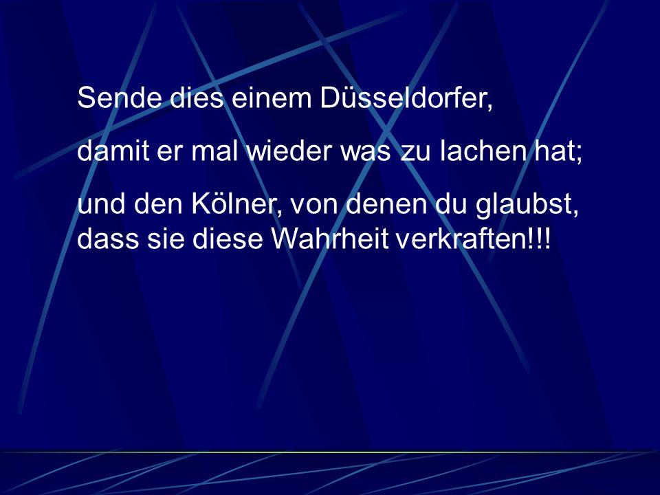 Sende dies einem Düsseldorfer, damit er mal wieder was zu lachen hat; und den Kölner, von denen du glaubst, dass sie diese Wahrheit verkraften!!!