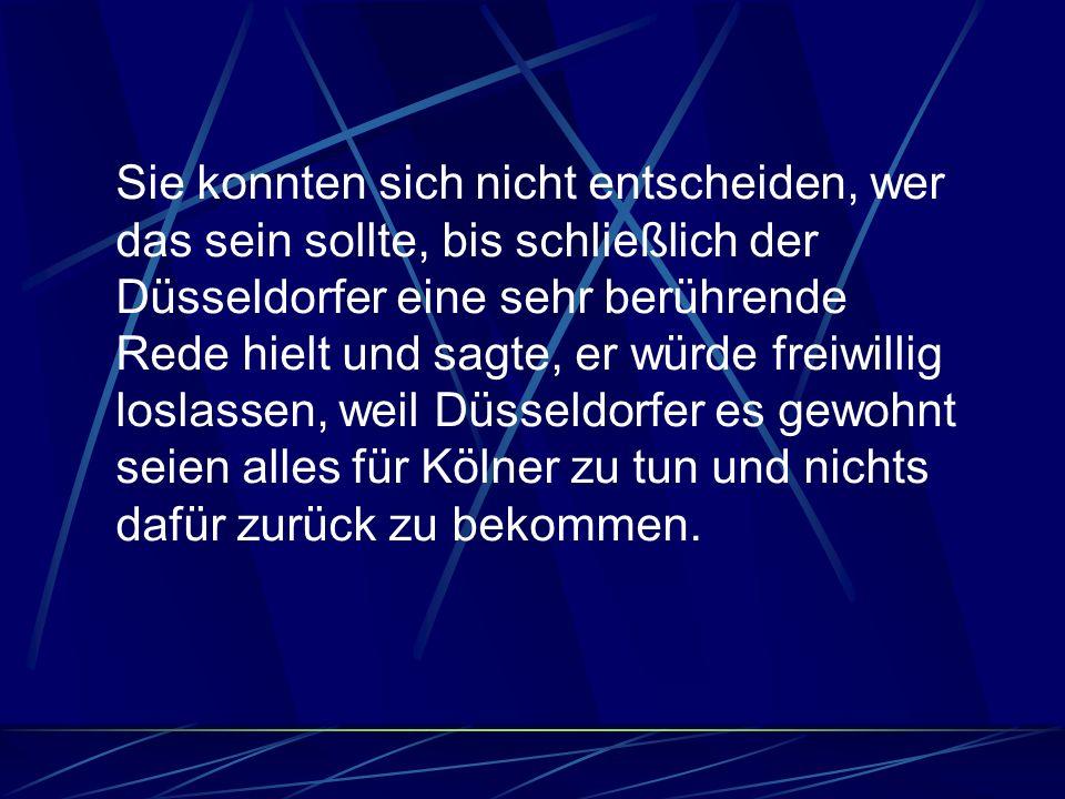 Sie konnten sich nicht entscheiden, wer das sein sollte, bis schließlich der Düsseldorfer eine sehr berührende Rede hielt und sagte, er würde freiwill