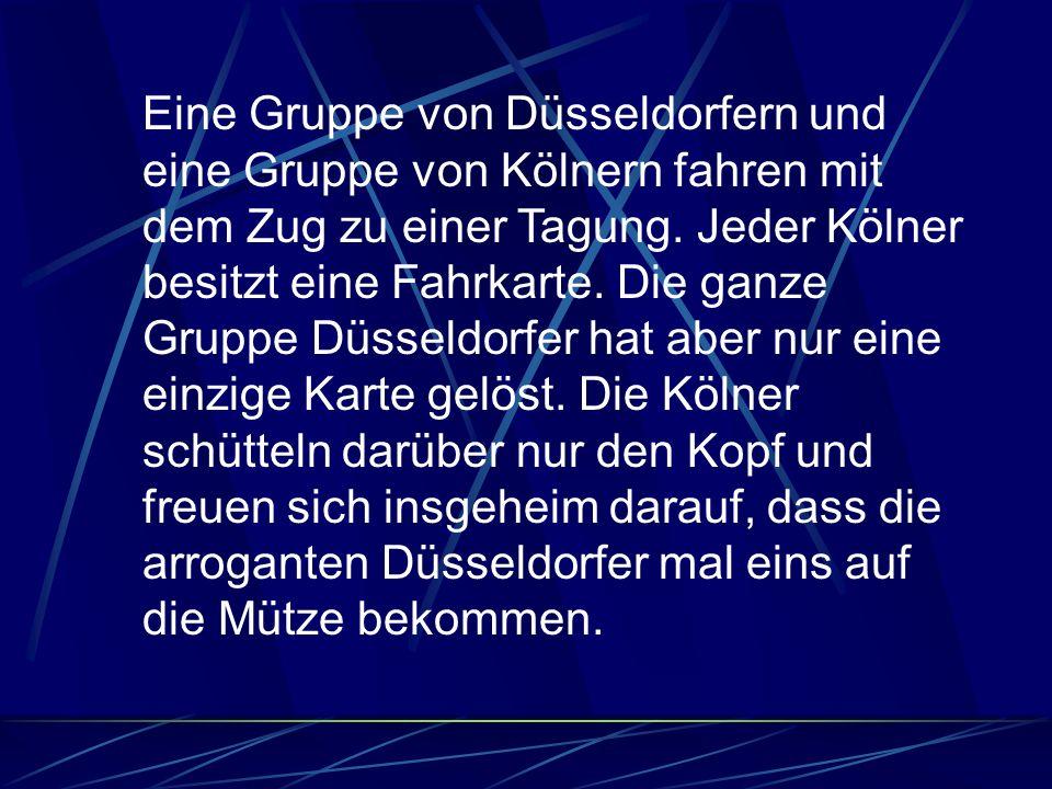 Eine Gruppe von Düsseldorfern und eine Gruppe von Kölnern fahren mit dem Zug zu einer Tagung. Jeder Kölner besitzt eine Fahrkarte. Die ganze Gruppe Dü