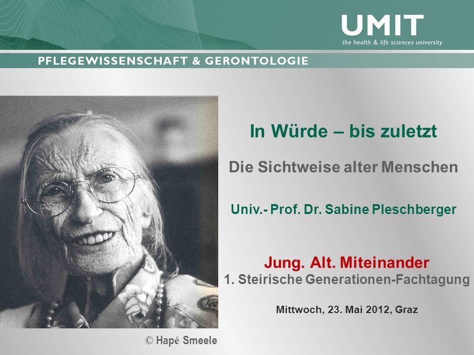 In Würde – bis zuletzt Die Sichtweise alter Menschen Univ.- Prof. Dr. Sabine Pleschberger Jung. Alt. Miteinander 1. Steirische Generationen-Fachtagung
