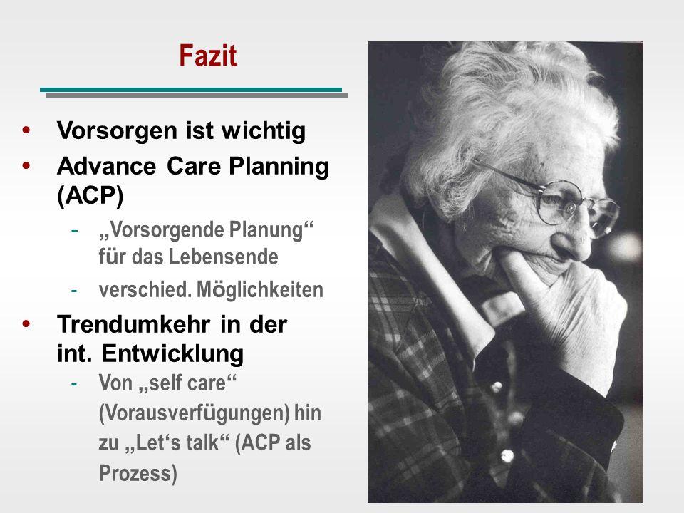 Fazit Vorsorgen ist wichtig Advance Care Planning (ACP) - Vorsorgende Planung f ü r das Lebensende - verschied. M ö glichkeiten Trendumkehr in der int