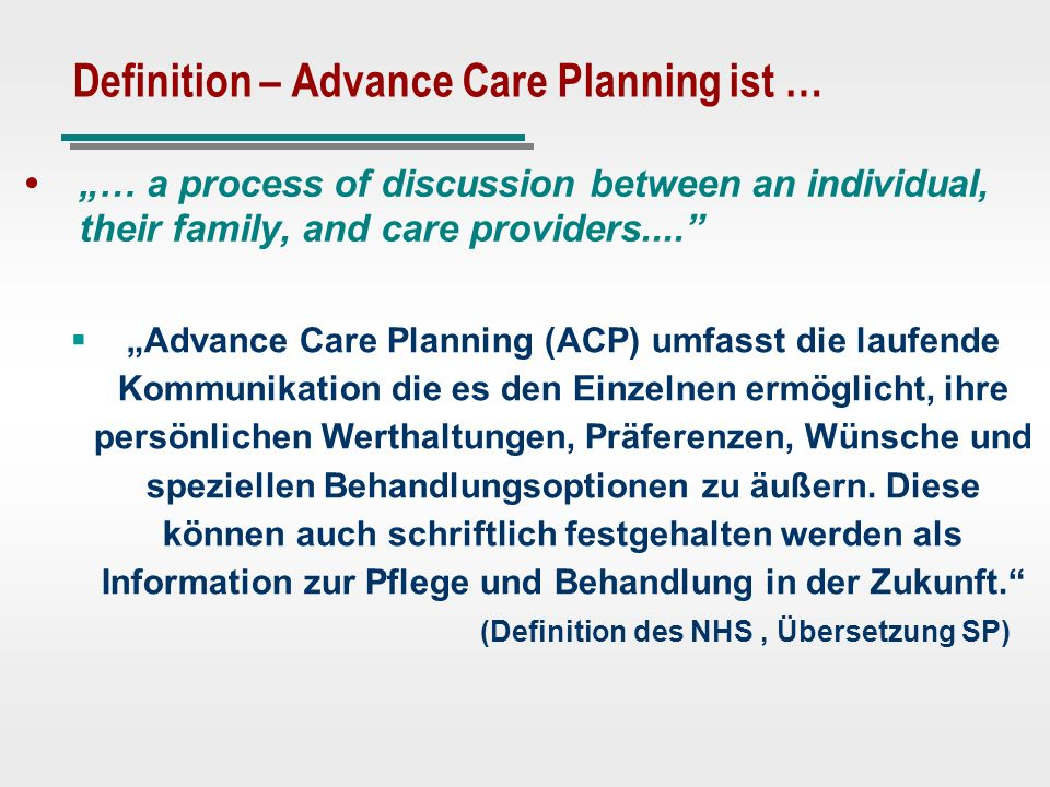 Definition – Advance Care Planning ist … … a process of discussion between an individual, their family, and care providers.... Advance Care Planning (