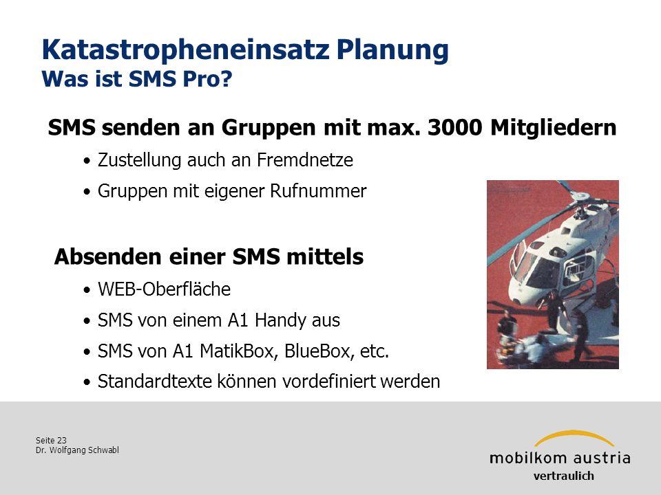 Seite 23 Dr. Wolfgang Schwabl Katastropheneinsatz Planung Was ist SMS Pro? vertraulich SMS senden an Gruppen mit max. 3000 Mitgliedern Zustellung auch