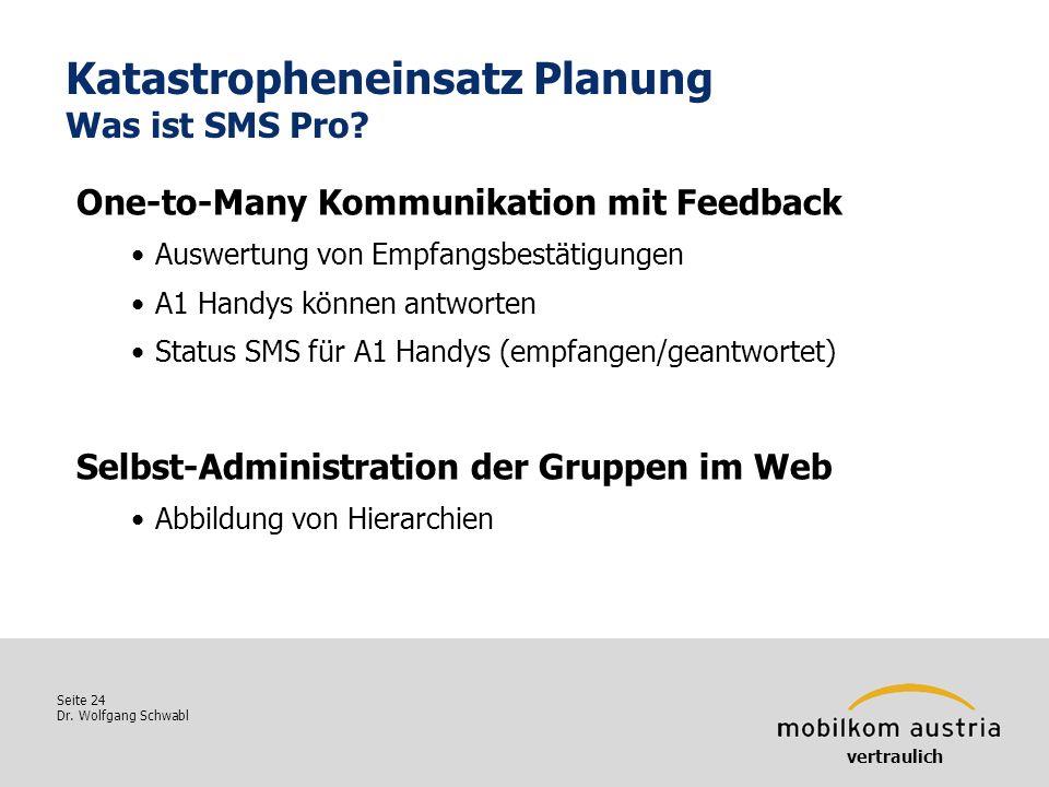 Seite 24 Dr. Wolfgang Schwabl Katastropheneinsatz Planung Was ist SMS Pro? vertraulich One-to-Many Kommunikation mit Feedback Auswertung von Empfangsb