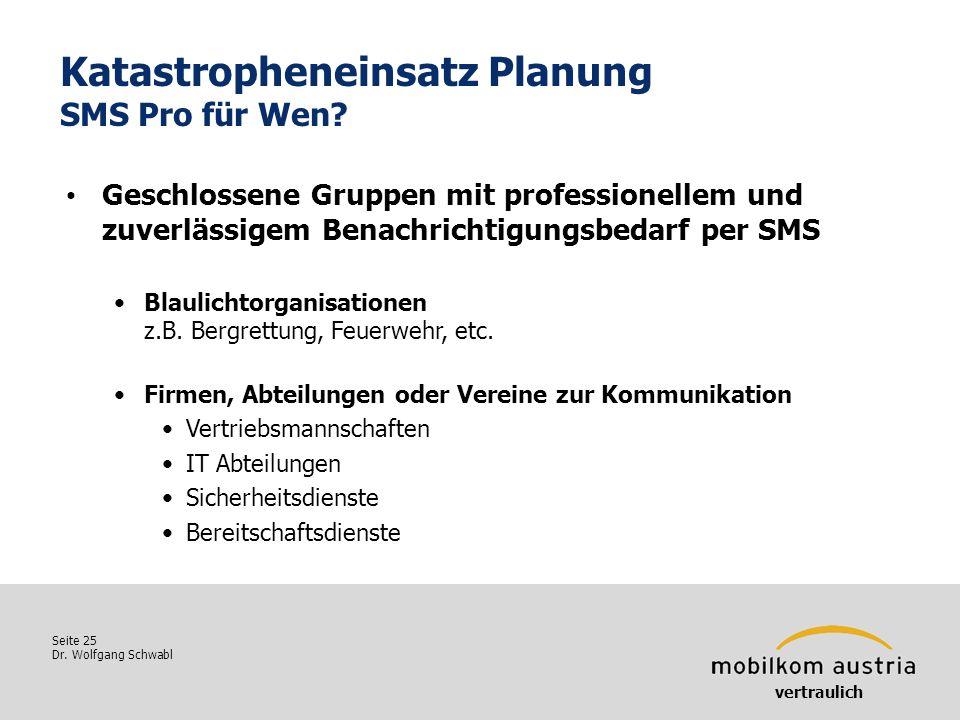 Seite 25 Dr. Wolfgang Schwabl Katastropheneinsatz Planung SMS Pro für Wen? vertraulich Geschlossene Gruppen mit professionellem und zuverlässigem Bena