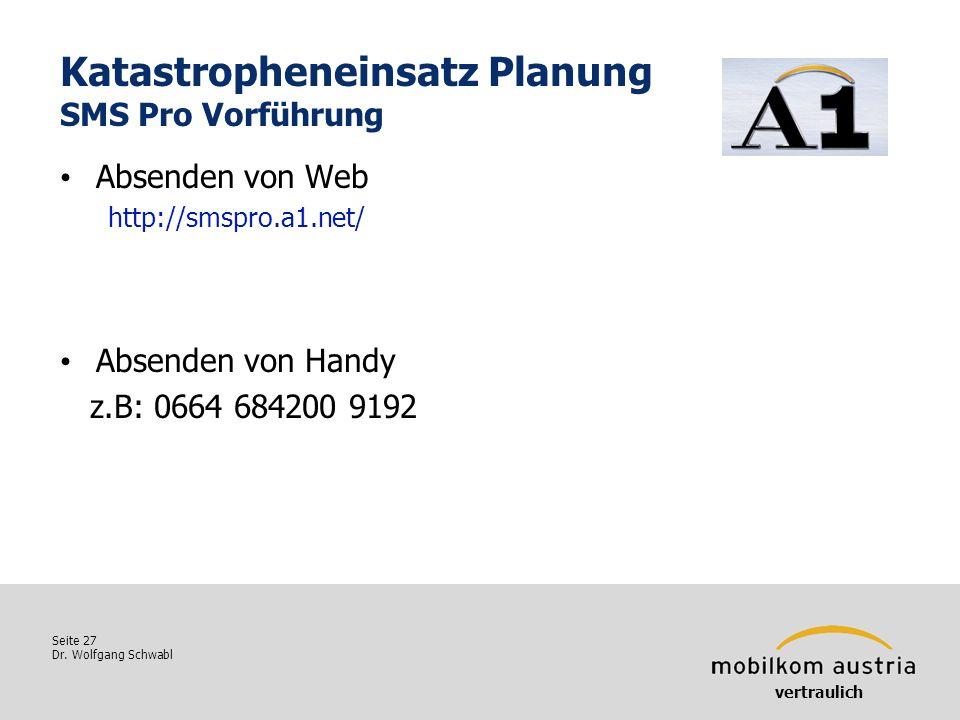 Seite 27 Dr. Wolfgang Schwabl Katastropheneinsatz Planung SMS Pro Vorführung vertraulich Absenden von Web http://smspro.a1.net/ Absenden von Handy z.B