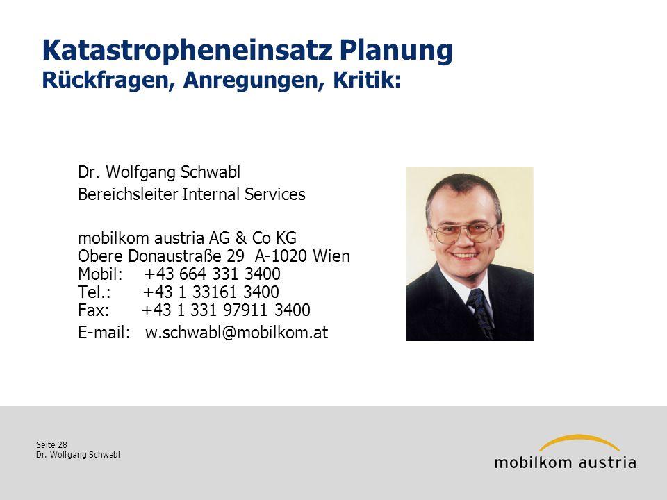 Seite 28 Dr. Wolfgang Schwabl Katastropheneinsatz Planung Rückfragen, Anregungen, Kritik: Dr. Wolfgang Schwabl Bereichsleiter Internal Services mobilk