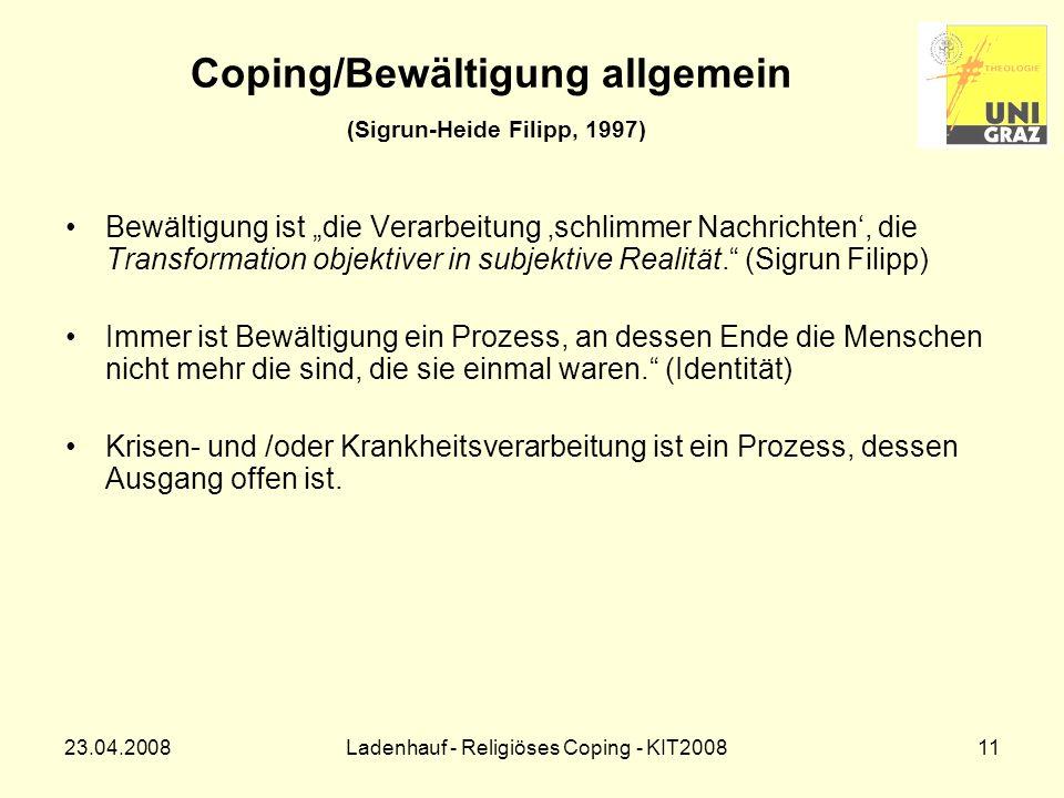 23.04.2008Ladenhauf - Religiöses Coping - KIT200811 Coping/Bewältigung allgemein (Sigrun-Heide Filipp, 1997) Bewältigung ist die Verarbeitung schlimmer Nachrichten, die Transformation objektiver in subjektive Realität.
