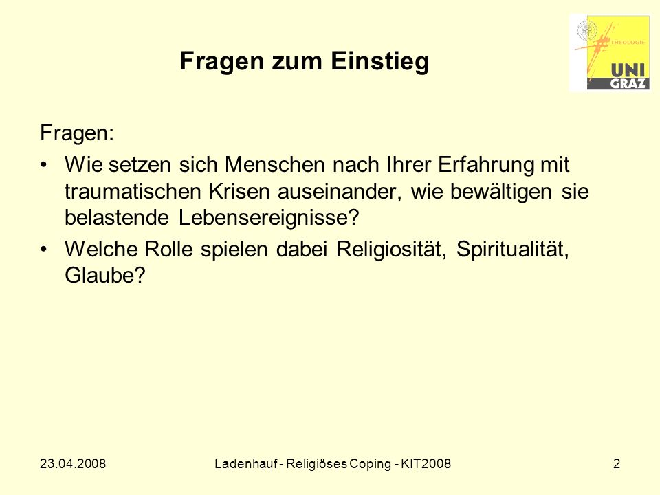 23.04.2008Ladenhauf - Religiöses Coping - KIT200833 Schlussfolgerungen Religiosität und Spiritualität sind nach wie vor lebensrelevant: Religionsmonitor 2007: Ö: 20% hochreligiös, 52% religiös, 28% nicht religiös.