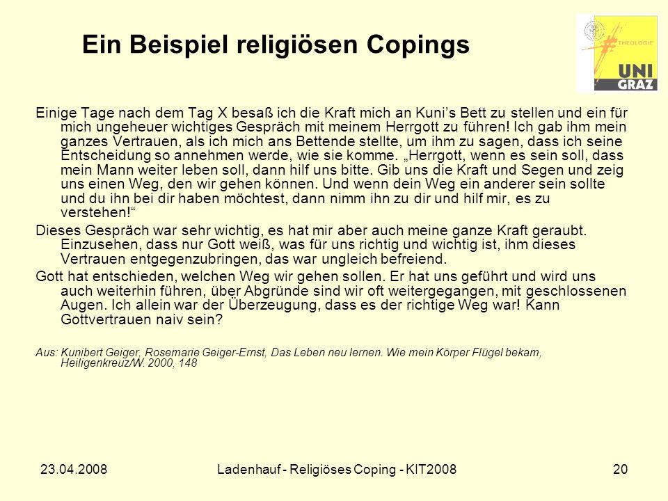23.04.2008Ladenhauf - Religiöses Coping - KIT200820 Ein Beispiel religiösen Copings Einige Tage nach dem Tag X besaß ich die Kraft mich an Kunis Bett zu stellen und ein für mich ungeheuer wichtiges Gespräch mit meinem Herrgott zu führen.
