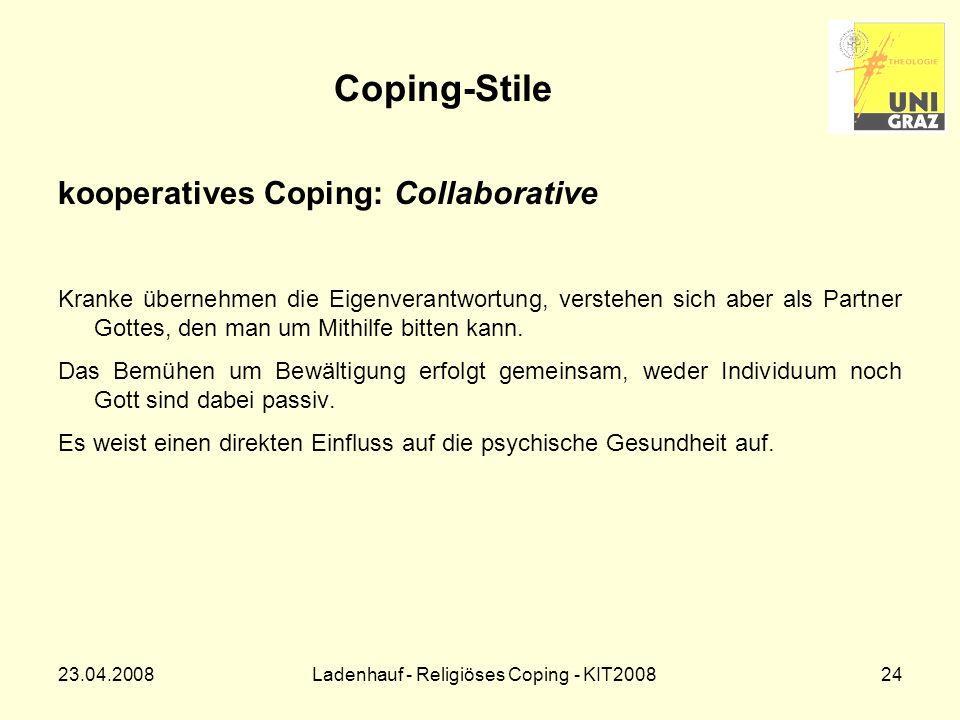 23.04.2008Ladenhauf - Religiöses Coping - KIT200824 Coping-Stile kooperatives Coping: Collaborative Kranke übernehmen die Eigenverantwortung, verstehen sich aber als Partner Gottes, den man um Mithilfe bitten kann.