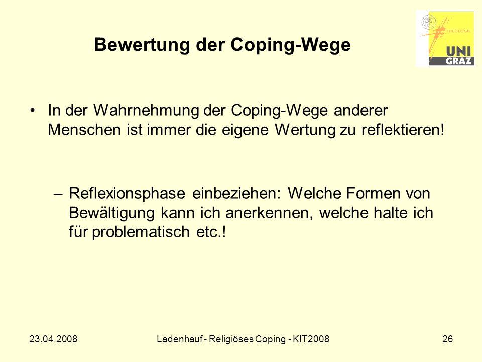 23.04.2008Ladenhauf - Religiöses Coping - KIT200826 Bewertung der Coping-Wege In der Wahrnehmung der Coping-Wege anderer Menschen ist immer die eigene Wertung zu reflektieren.
