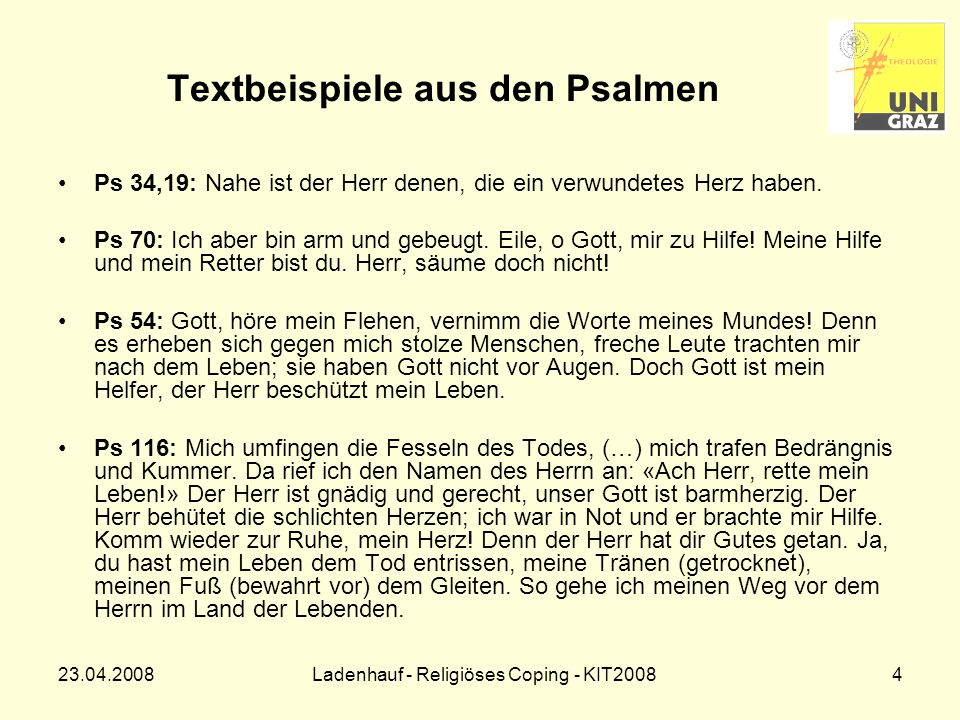 23.04.2008Ladenhauf - Religiöses Coping - KIT20085 Textbeispiele aus den Psalmen Ps 142: Hilferuf in schwerer Bedrängnis: Mit lauter Stimme schrei ich zum Herrn, laut flehe ich zum Herrn um Gnade.