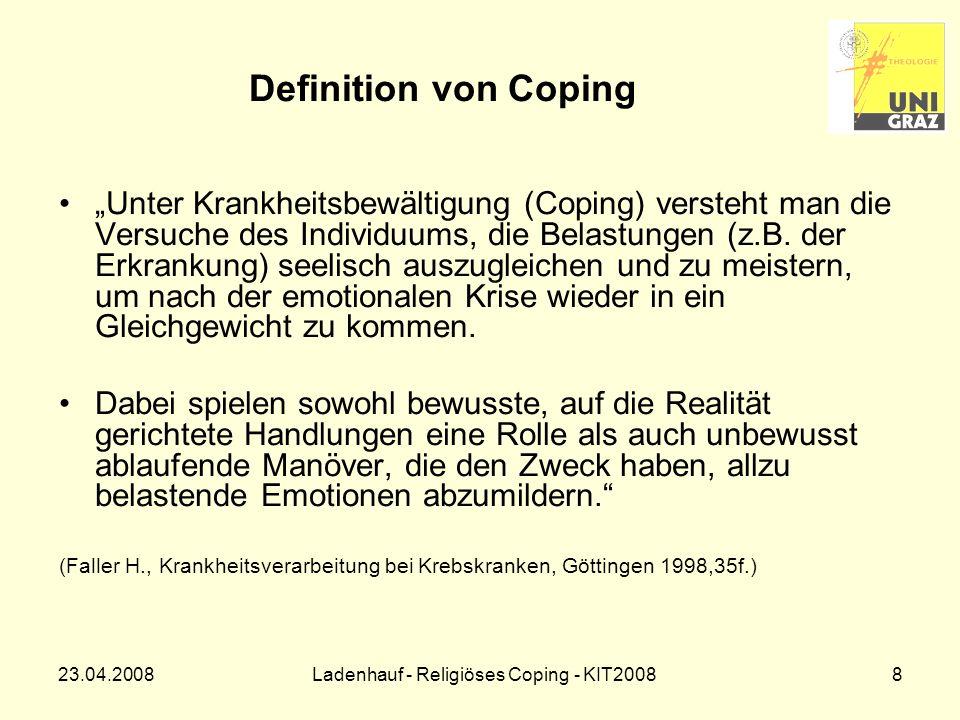 23.04.2008Ladenhauf - Religiöses Coping - KIT20089 Der Coping-Prozess Suche nach Sinn, Bedeutung, Kontrolle SituationErgebnis soziokultureller Kontext kognitive Bewertung Coping-Strategie persönliches Orientierungssystem mit Möglichkeiten und Grenzen (nach: Dr.