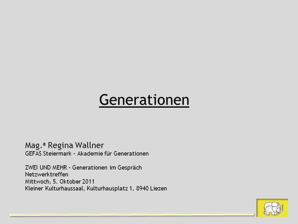 Generationen Mag. a Regina Wallner GEFAS Steiermark – Akademie für Generationen ZWEI UND MEHR – Generationen im Gespräch Netzwerktreffen Mittwoch, 5.