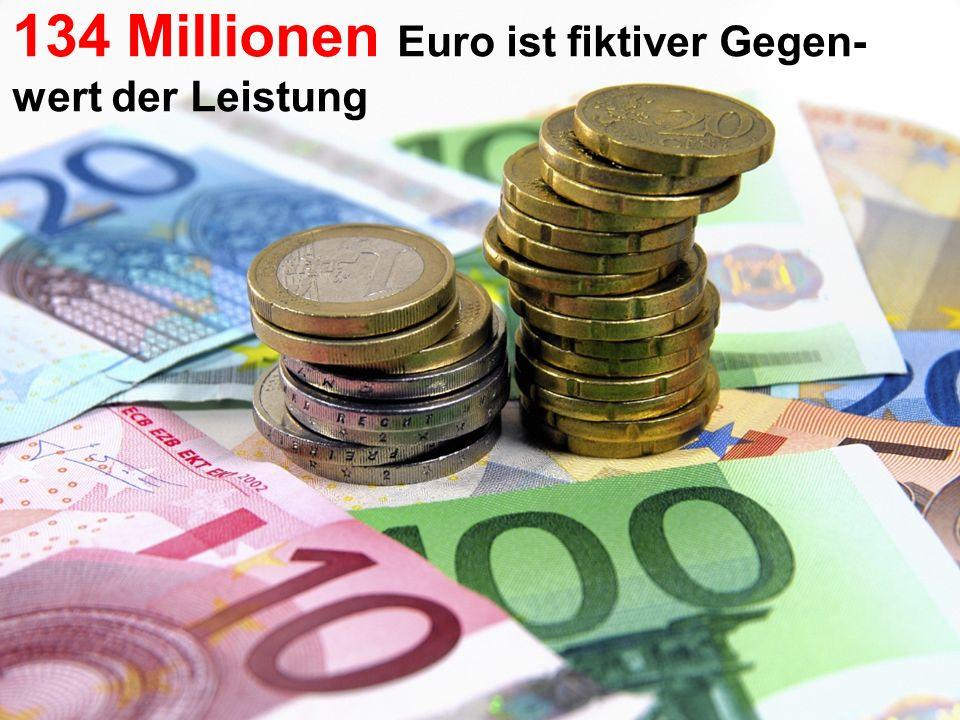 134 Millionen Euro ist fiktiver Gegen- wert der Leistung