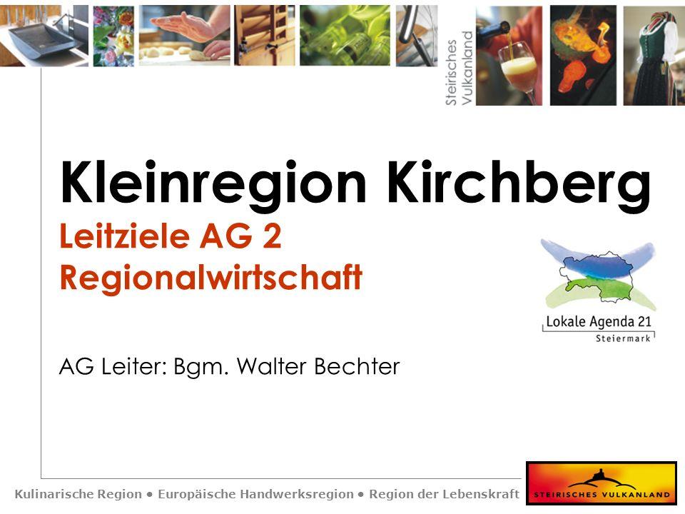 Kulinarische Region Europäische Handwerksregion Region der Lebenskraft Kleinregion Kirchberg Leitziele AG 2 Regionalwirtschaft AG Leiter: Bgm. Walter