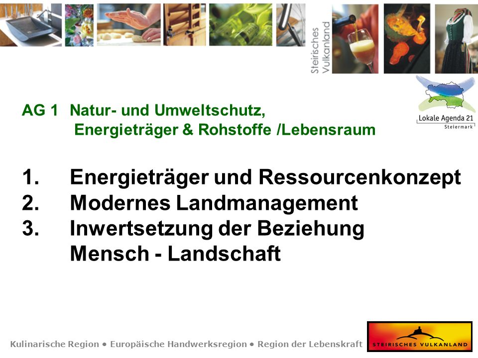 Kulinarische Region Europäische Handwerksregion Region der Lebenskraft AG 1Natur- und Umweltschutz, Energieträger & Rohstoffe /Lebensraum 1. Energietr