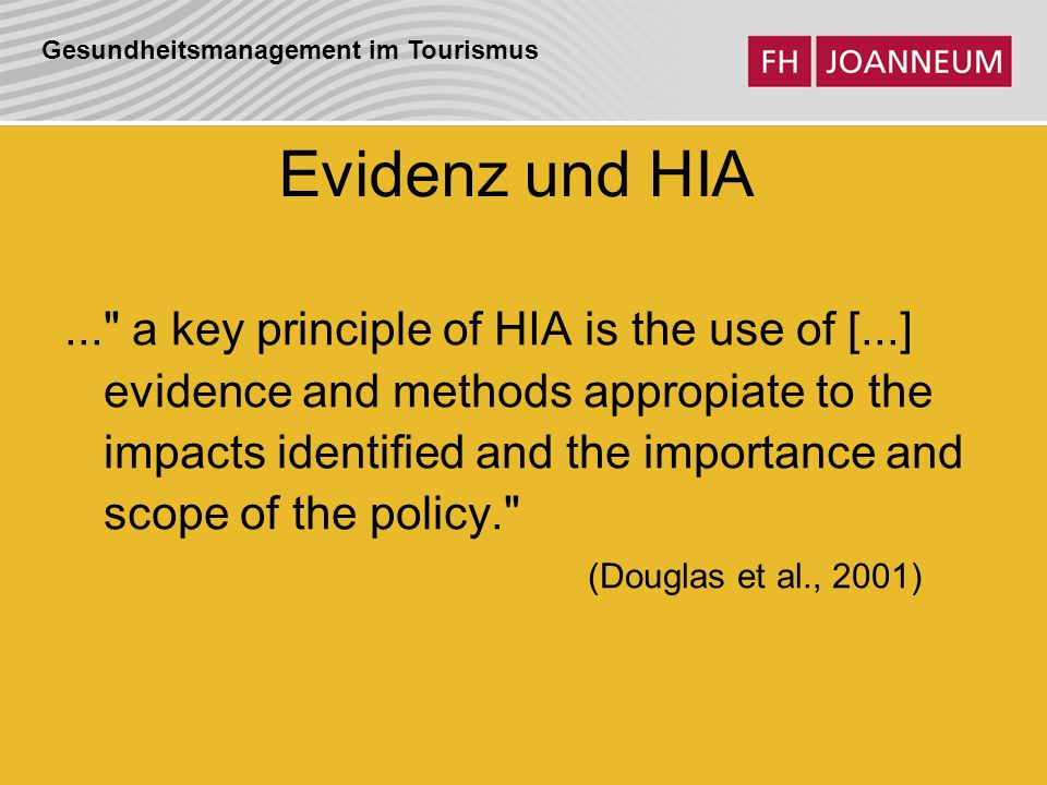 Gesundheitsmanagement im Tourismus Evidenz und HIA... a key principle of HIA is the use of [...] evidence and methods appropiate to the impacts identified and the importance and scope of the policy. (Douglas et al., 2001)