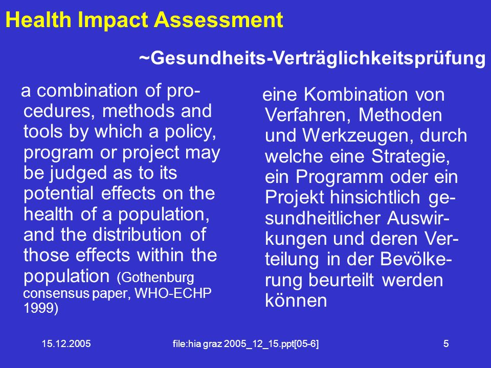 15.12.2005file:hia graz 2005_12_15.ppt[05-6]5 Health Impact Assessment a combination of pro- cedures, methods and tools by which a policy, program or