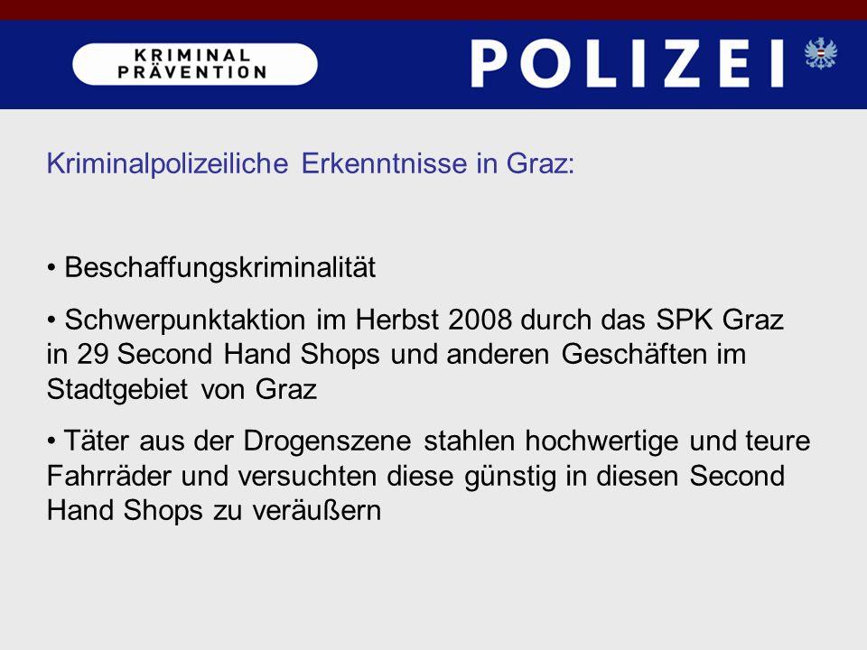 Kriminalpolizeiliche Erkenntnisse in Graz: Beschaffungskriminalität Schwerpunktaktion im Herbst 2008 durch das SPK Graz in 29 Second Hand Shops und anderen Geschäften im Stadtgebiet von Graz Täter aus der Drogenszene stahlen hochwertige und teure Fahrräder und versuchten diese günstig in diesen Second Hand Shops zu veräußern