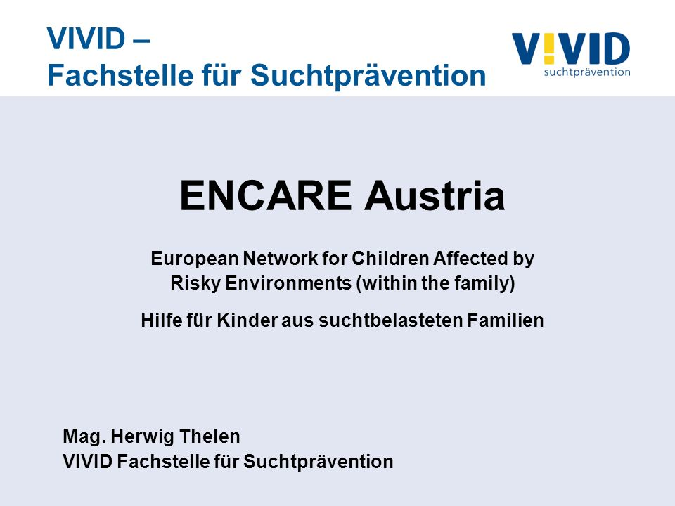 VIVID – Fachstelle für Suchtprävention ENCARE Austria European Network for Children Affected by Risky Environments (within the family) Hilfe für Kinder aus suchtbelasteten Familien Mag.