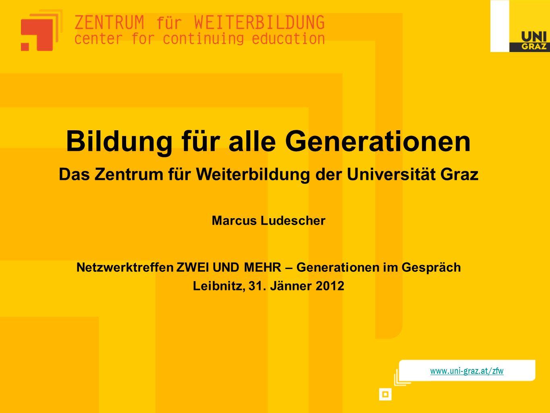 Bildung für alle Generationen Das Zentrum für Weiterbildung der Universität Graz Marcus Ludescher Netzwerktreffen ZWEI UND MEHR – Generationen im Gesp