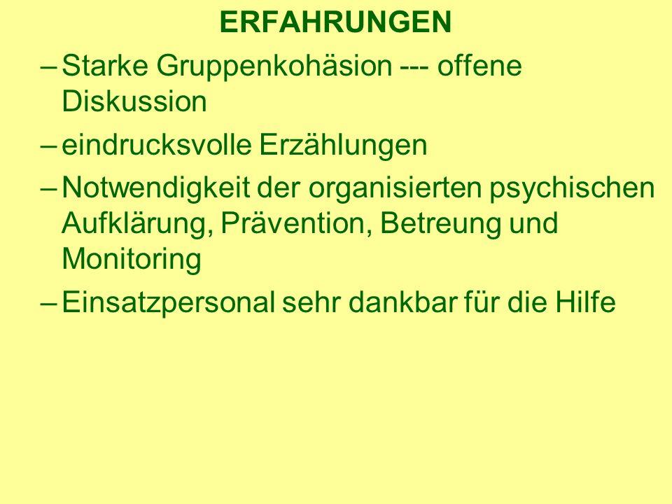 ERFAHRUNGEN –Starke Gruppenkohäsion --- offene Diskussion –eindrucksvolle Erzählungen –Notwendigkeit der organisierten psychischen Aufklärung, Prävention, Betreung und Monitoring –Einsatzpersonal sehr dankbar für die Hilfe
