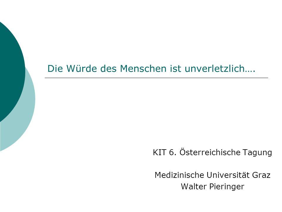 Die Würde des Menschen ist unverletzlich…. KIT 6. Österreichische Tagung Medizinische Universität Graz Walter Pieringer