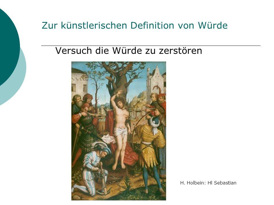 Zur künstlerischen Definition von Würde Versuch die Würde zu zerstören H. Holbein: Hl Sebastian