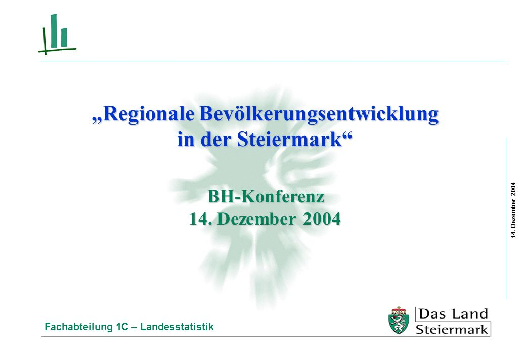 14. Dezember 2004 Fachabteilung 1C – Landesstatistik Regionale Bevölkerungsentwicklung in der Steiermark BH-Konferenz 14. Dezember 2004