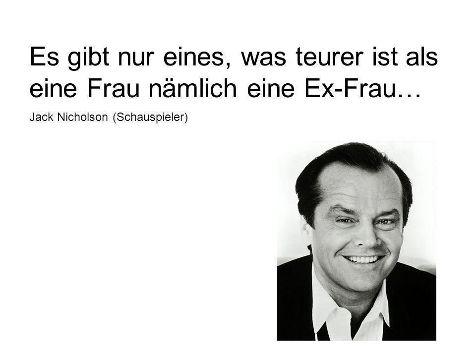 Es gibt nur eines, was teurer ist als eine Frau nämlich eine Ex-Frau… Jack Nicholson (Schauspieler)