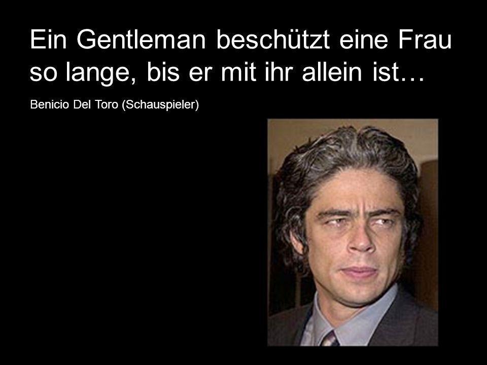 Ein Gentleman beschützt eine Frau so lange, bis er mit ihr allein ist… Benicio Del Toro (Schauspieler)