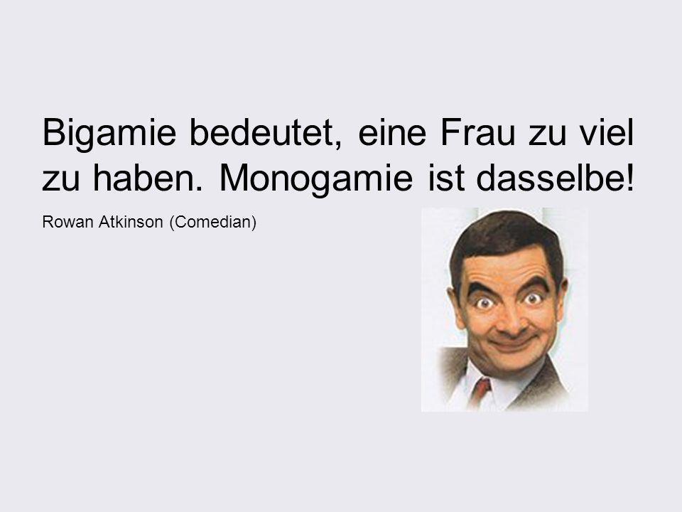 Bigamie bedeutet, eine Frau zu viel zu haben. Monogamie ist dasselbe! Rowan Atkinson (Comedian)