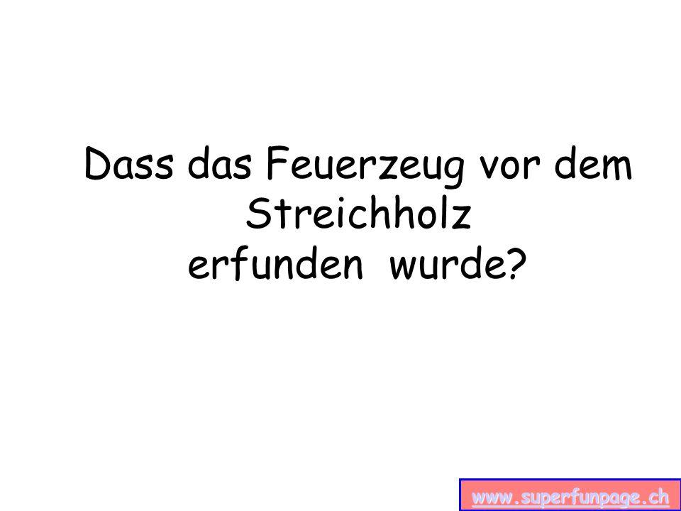 www.superfunpage.ch Dass das Feuerzeug vor dem Streichholz erfunden wurde
