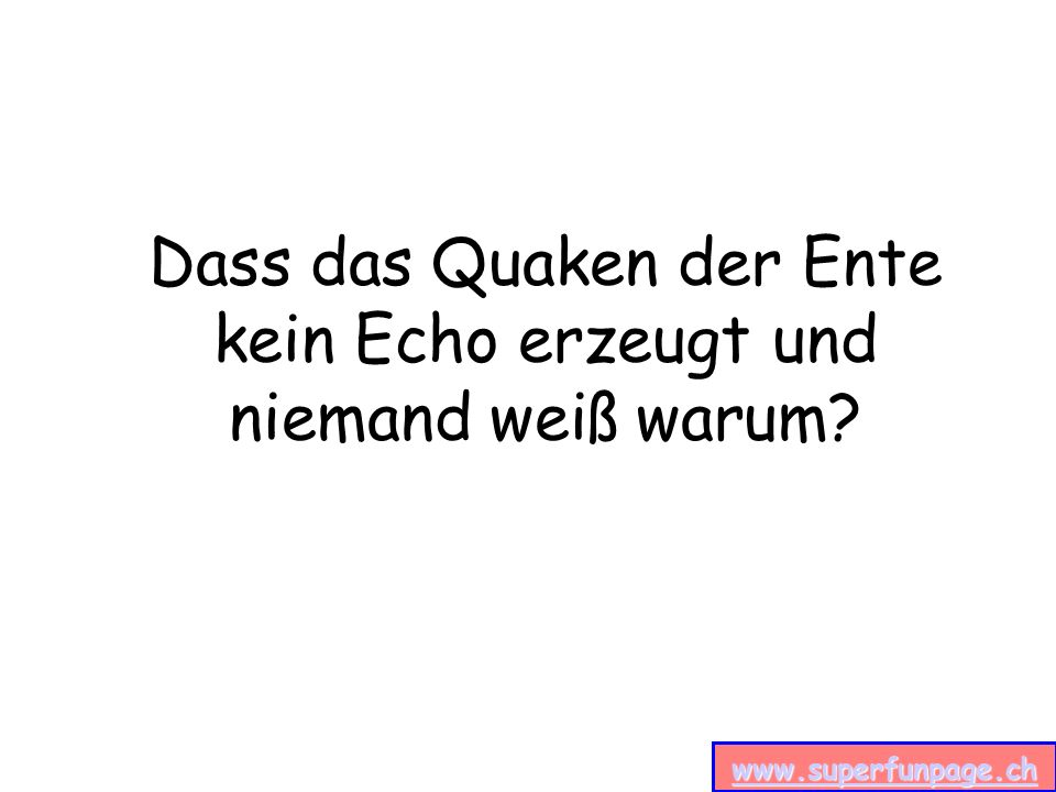 www.superfunpage.ch Dass das Quaken der Ente kein Echo erzeugt und niemand weiß warum