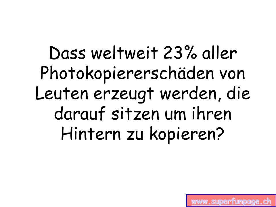 www.superfunpage.ch Dass weltweit 23% aller Photokopiererschäden von Leuten erzeugt werden, die darauf sitzen um ihren Hintern zu kopieren