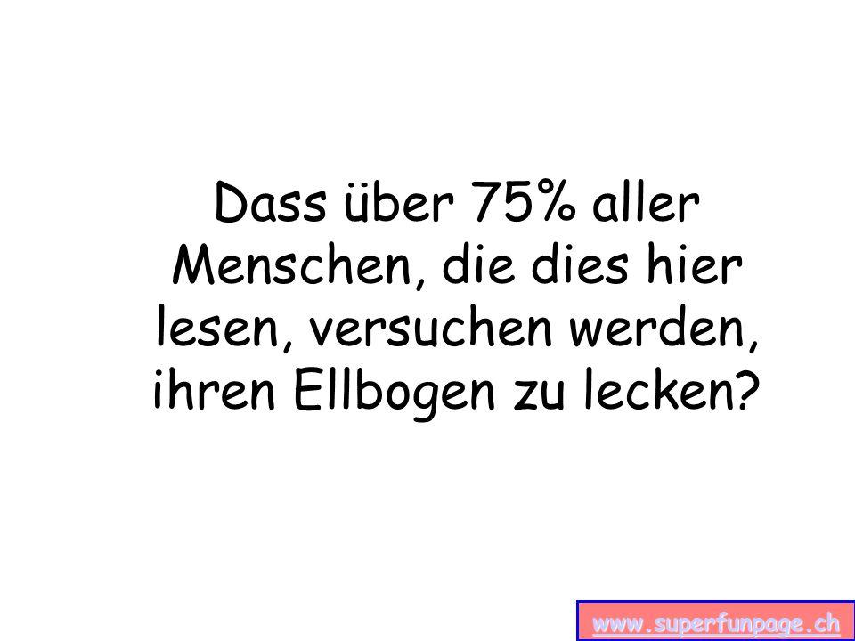 www.superfunpage.ch Dass über 75% aller Menschen, die dies hier lesen, versuchen werden, ihren Ellbogen zu lecken