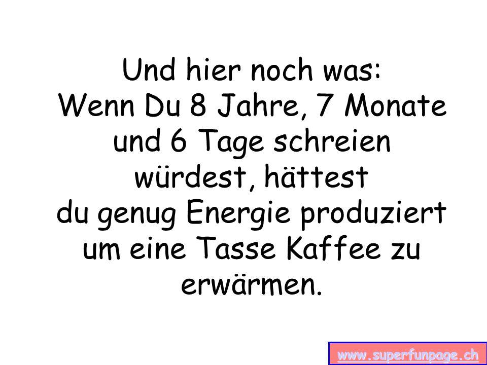 www.superfunpage.ch Und hier noch was: Wenn Du 8 Jahre, 7 Monate und 6 Tage schreien würdest, hättest du genug Energie produziert um eine Tasse Kaffee zu erwärmen.