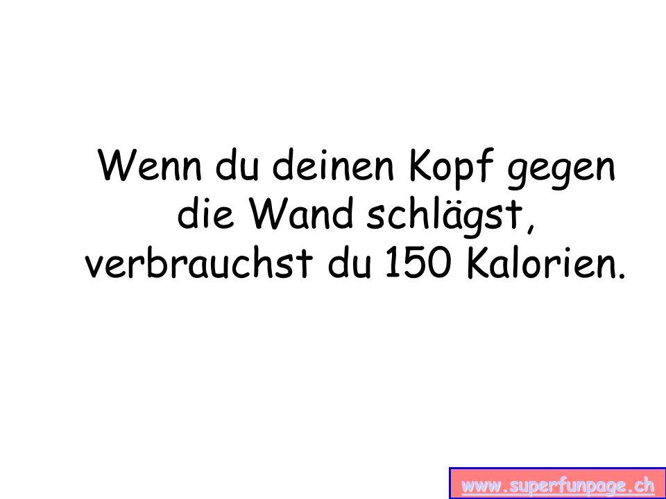 www.superfunpage.ch Wenn du deinen Kopf gegen die Wand schlägst, verbrauchst du 150 Kalorien.