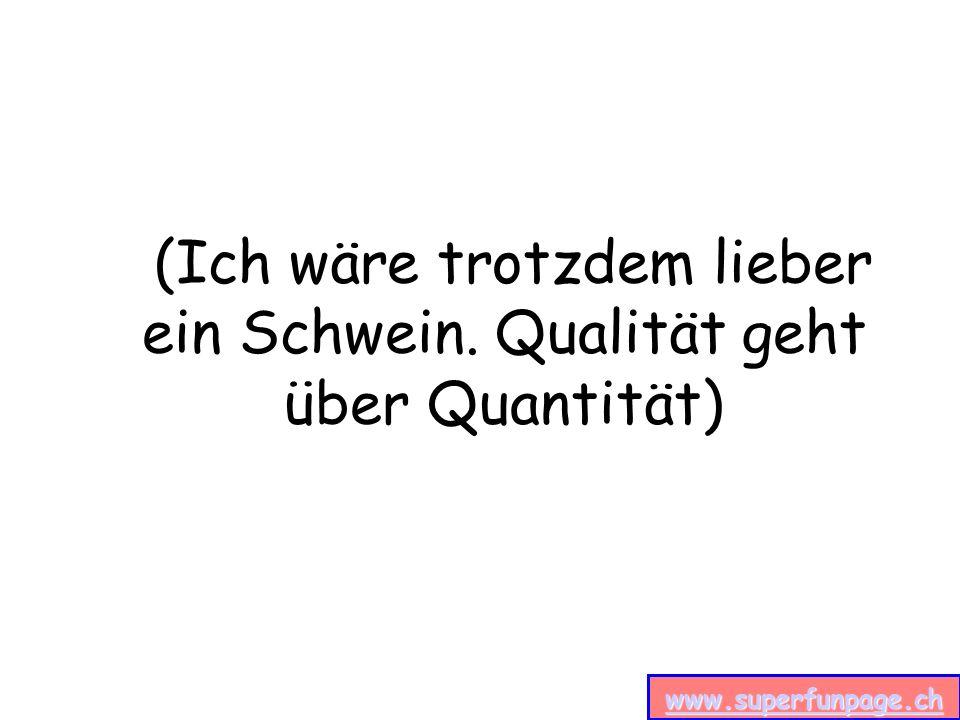 www.superfunpage.ch (Ich wäre trotzdem lieber ein Schwein. Qualität geht über Quantität)