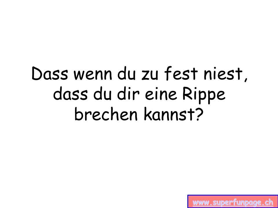 www.superfunpage.ch Dass wenn du zu fest niest, dass du dir eine Rippe brechen kannst