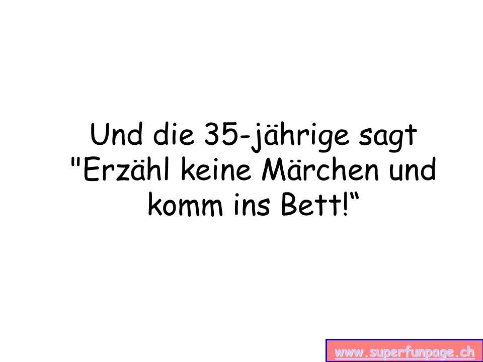 www.superfunpage.ch Und die 35-jährige sagt Erzähl keine Märchen und komm ins Bett!