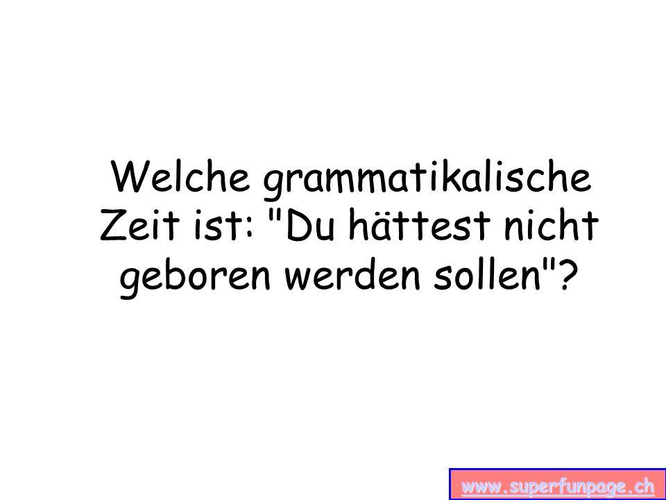 www.superfunpage.ch Welche grammatikalische Zeit ist: Du hättest nicht geboren werden sollen