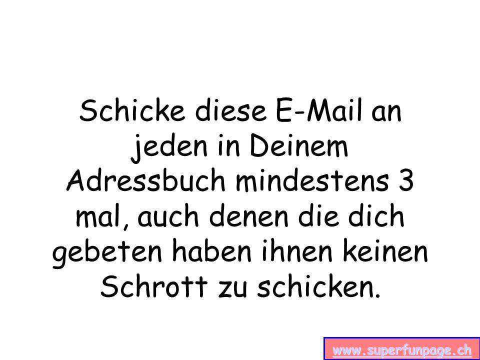 www.superfunpage.ch Schicke diese E-Mail an jeden in Deinem Adressbuch mindestens 3 mal, auch denen die dich gebeten haben ihnen keinen Schrott zu schicken.
